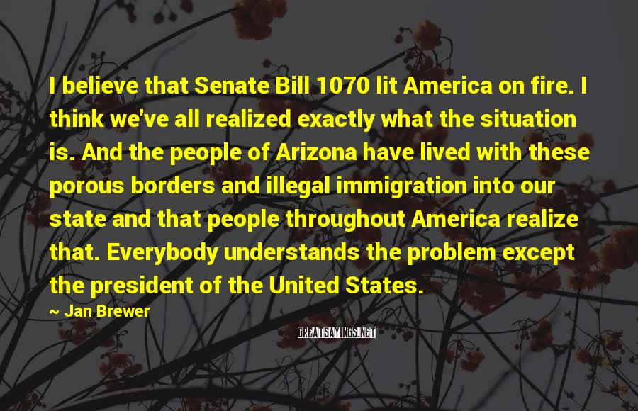 Jan Brewer Sayings: I believe that Senate Bill 1070 lit America on fire. I think we've all realized