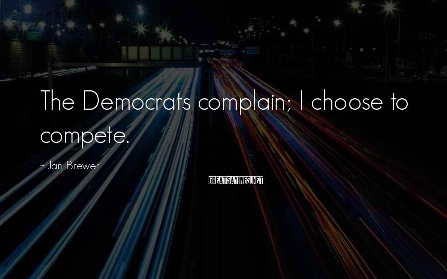 Jan Brewer Sayings: The Democrats complain; I choose to compete.