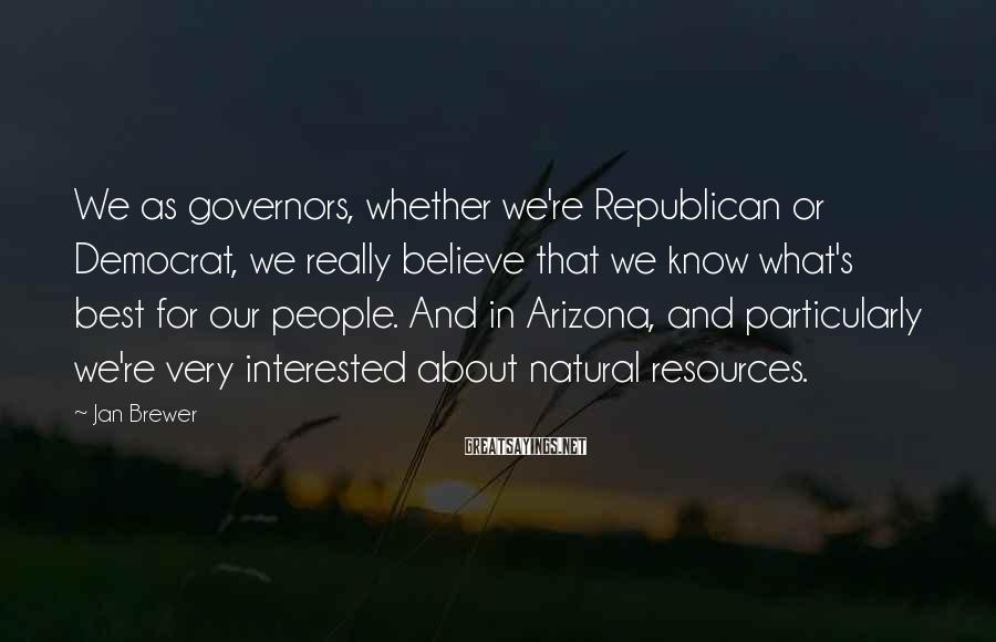 Jan Brewer Sayings: We as governors, whether we're Republican or Democrat, we really believe that we know what's