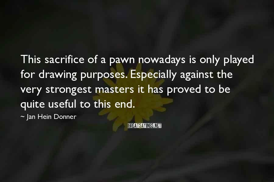 Jan Hein Donner Sayings: This sacrifice of a pawn nowadays is only played for drawing purposes. Especially against the