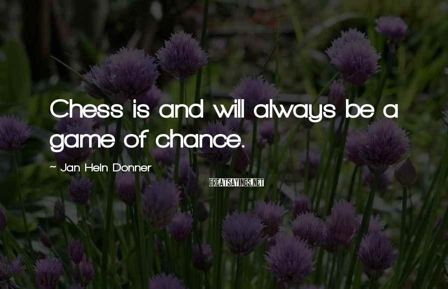 Jan Hein Donner Sayings: Chess is and will always be a game of chance.