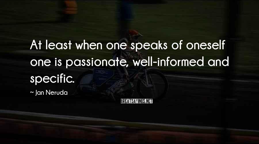 Jan Neruda Sayings: At least when one speaks of oneself one is passionate, well-informed and specific.