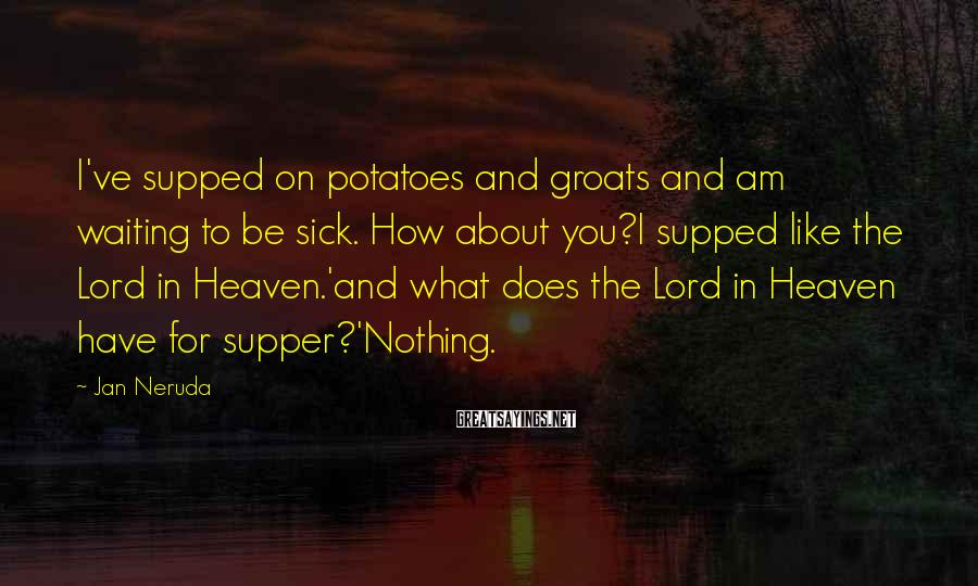 Jan Neruda Sayings: I've supped on potatoes and groats and am waiting to be sick. How about you?I