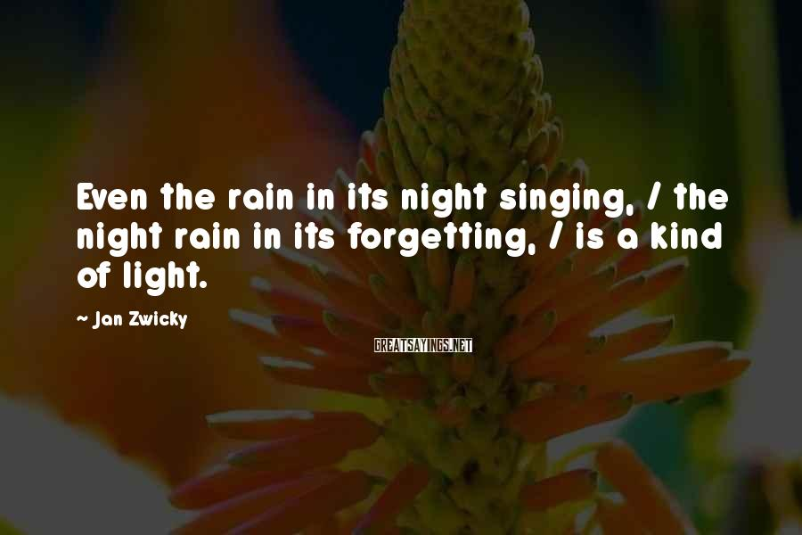 Jan Zwicky Sayings: Even the rain in its night singing, / the night rain in its forgetting, /