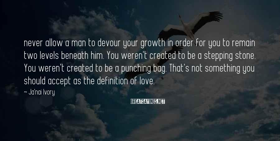 Ja'nai Ivory Sayings: never allow a man to devour your growth in order for you to remain two
