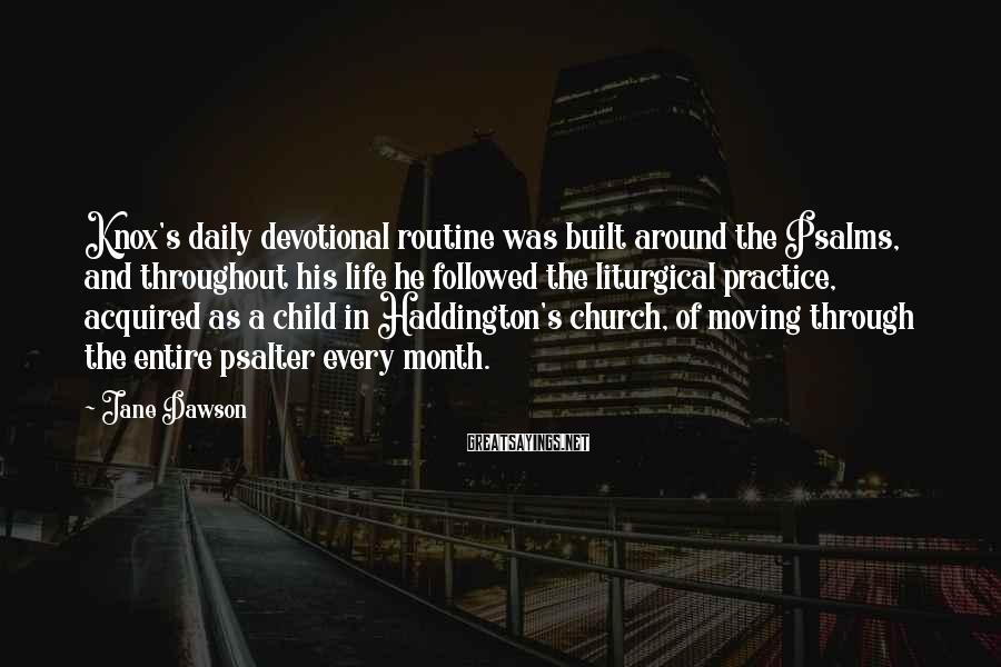 Jane Dawson Sayings: Knox's daily devotional routine was built around the Psalms, and throughout his life he followed