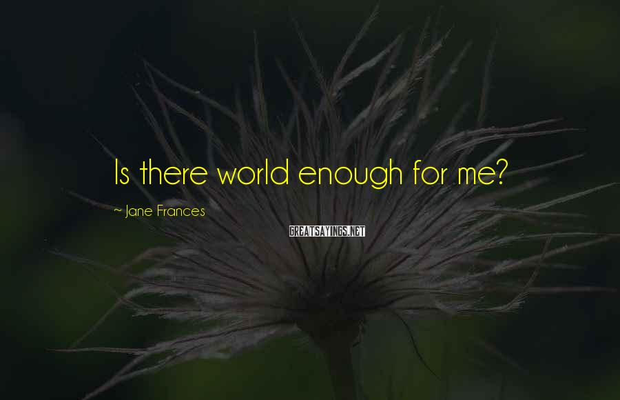 Jane Frances Sayings: Is there world enough for me?