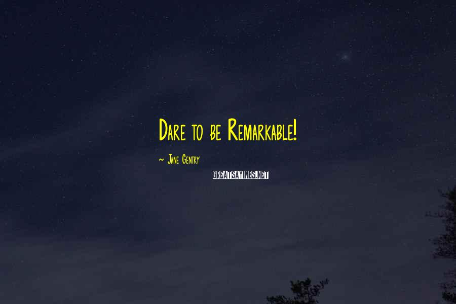 Jane Gentry Sayings: Dare to be Remarkable!