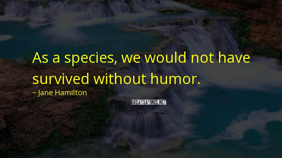 Jane Hamilton Sayings: As a species, we would not have survived without humor.