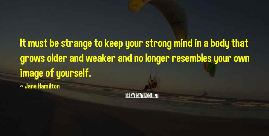 Jane Hamilton Sayings: It must be strange to keep your strong mind in a body that grows older