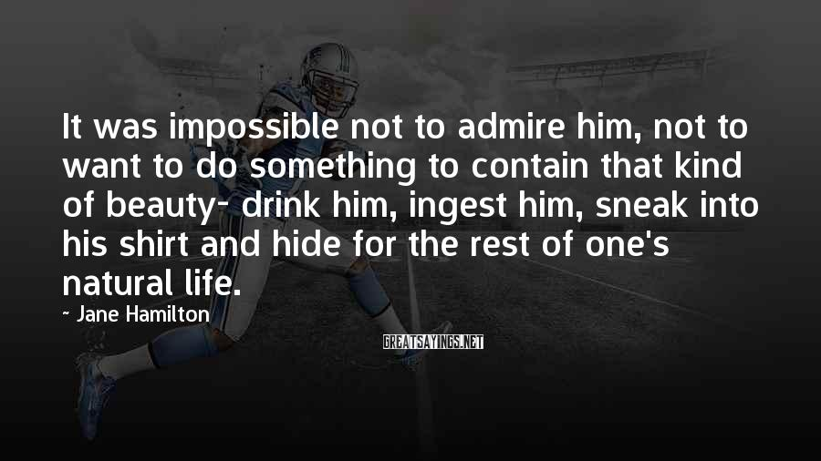 Jane Hamilton Sayings: It was impossible not to admire him, not to want to do something to contain