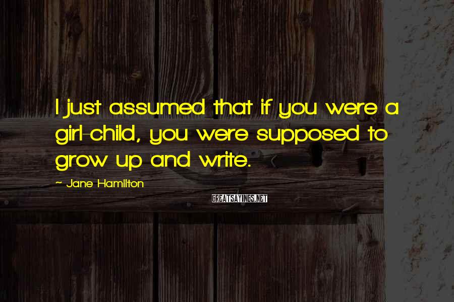 Jane Hamilton Sayings: I just assumed that if you were a girl-child, you were supposed to grow up