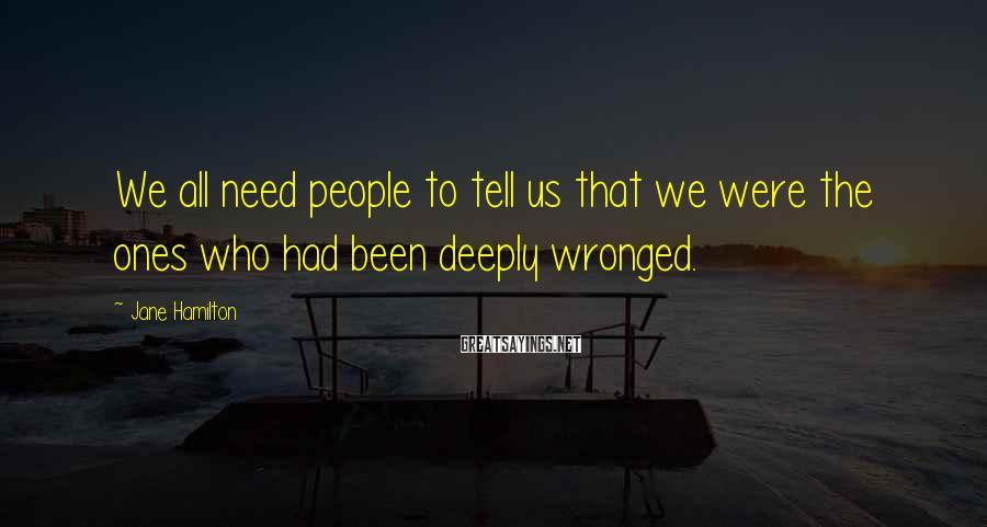 Jane Hamilton Sayings: We all need people to tell us that we were the ones who had been