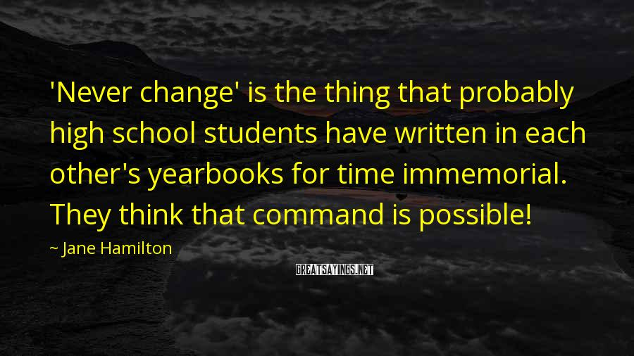 Jane Hamilton Sayings: 'Never change' is the thing that probably high school students have written in each other's