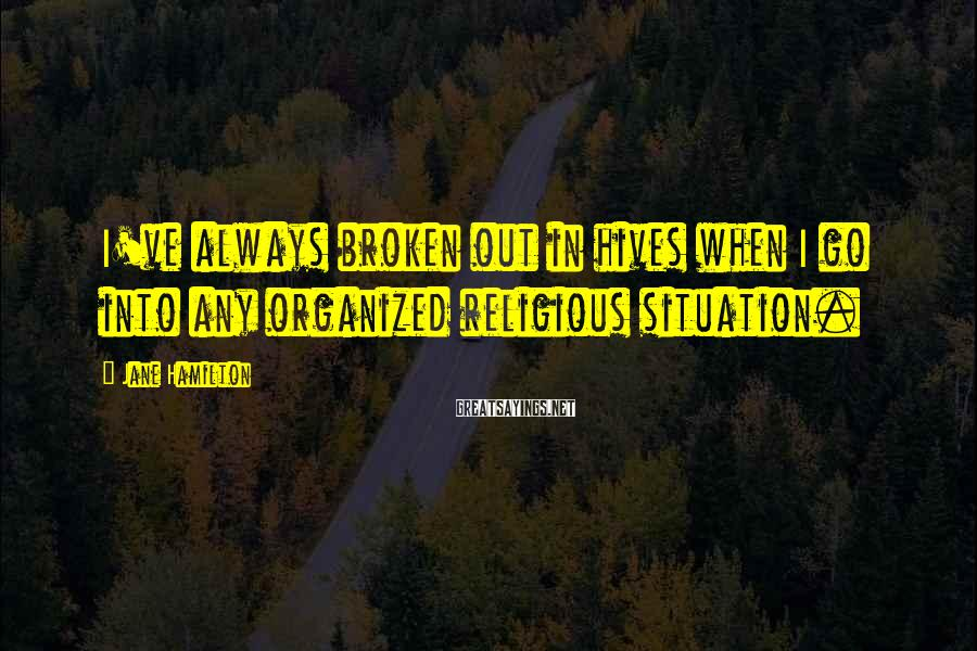 Jane Hamilton Sayings: I've always broken out in hives when I go into any organized religious situation.