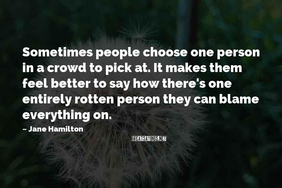 Jane Hamilton Sayings: Sometimes people choose one person in a crowd to pick at. It makes them feel