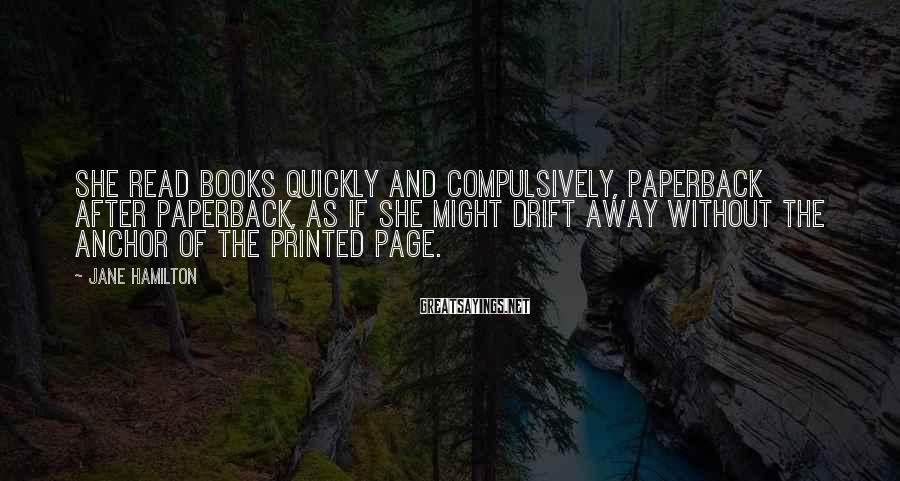 Jane Hamilton Sayings: She read books quickly and compulsively, paperback after paperback, as if she might drift away
