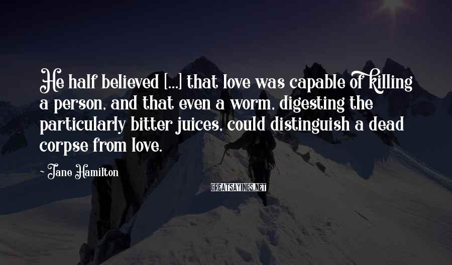 Jane Hamilton Sayings: He half believed [...] that love was capable of killing a person, and that even