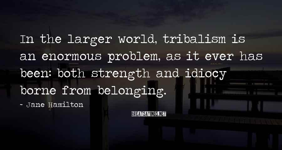 Jane Hamilton Sayings: In the larger world, tribalism is an enormous problem, as it ever has been: both