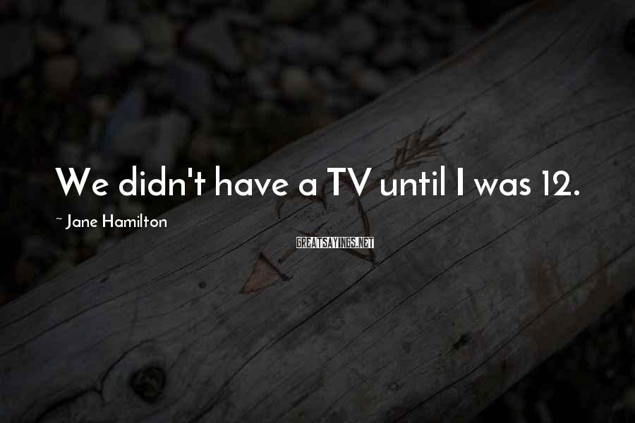 Jane Hamilton Sayings: We didn't have a TV until I was 12.