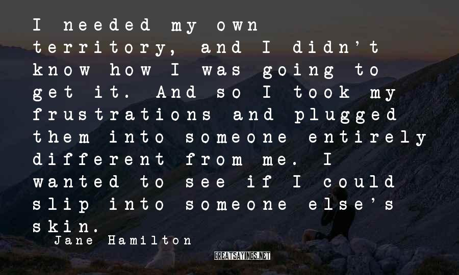 Jane Hamilton Sayings: I needed my own territory, and I didn't know how I was going to get