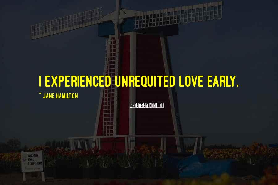 Jane Hamilton Sayings: I experienced unrequited love early.