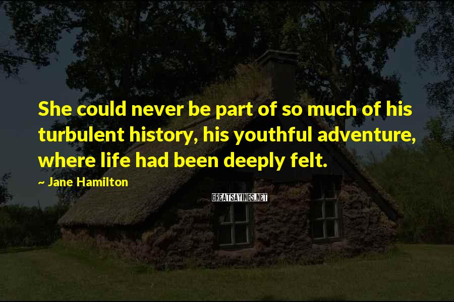 Jane Hamilton Sayings: She could never be part of so much of his turbulent history, his youthful adventure,
