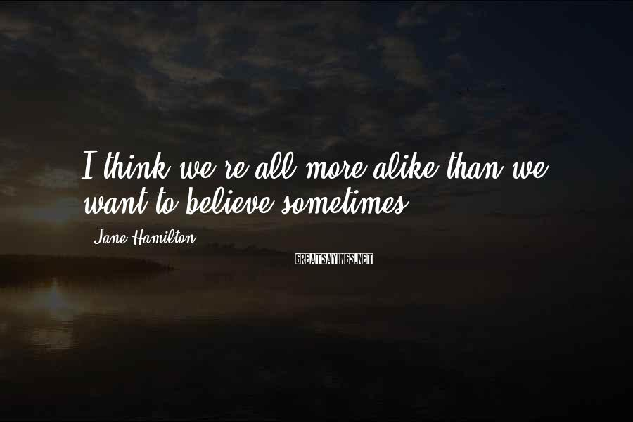 Jane Hamilton Sayings: I think we're all more alike than we want to believe sometimes.