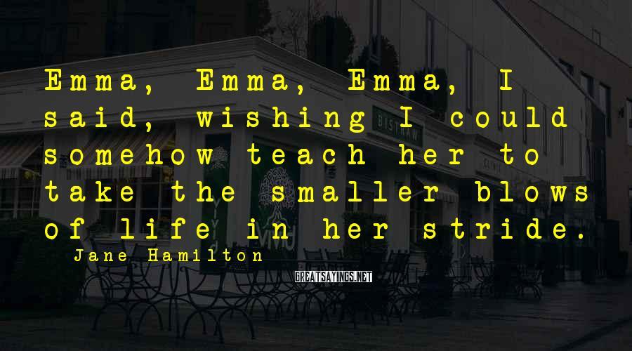 Jane Hamilton Sayings: Emma, Emma, Emma, I said, wishing I could somehow teach her to take the smaller