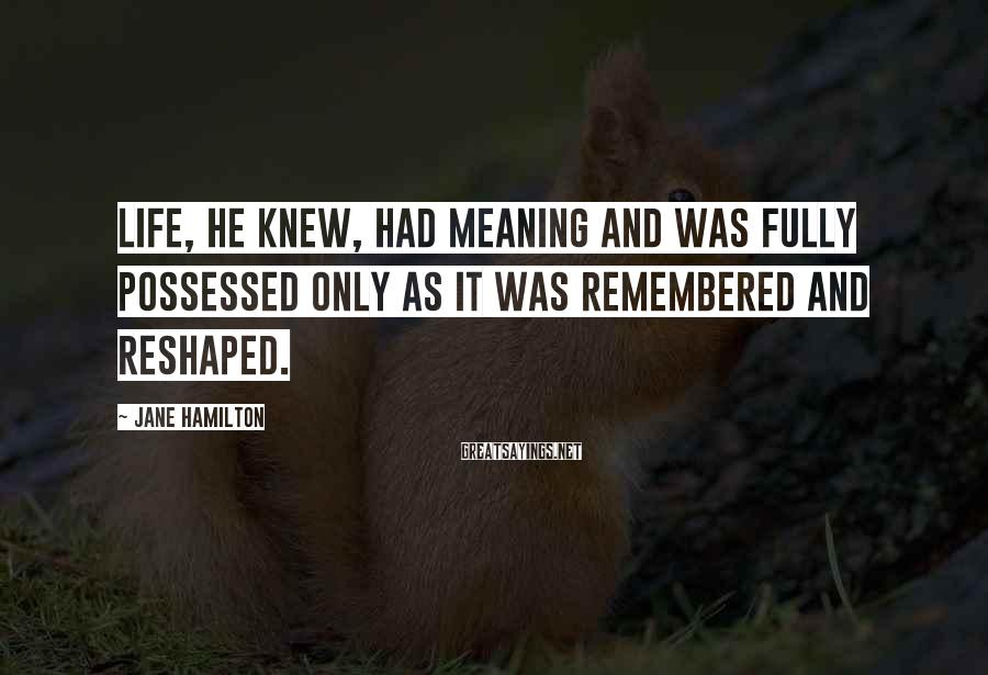 Jane Hamilton Sayings: Life, he knew, had meaning and was fully possessed only as it was remembered and