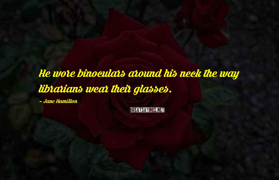 Jane Hamilton Sayings: He wore binoculars around his neck the way librarians wear their glasses.