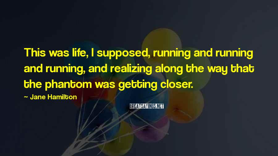 Jane Hamilton Sayings: This was life, I supposed, running and running and running, and realizing along the way
