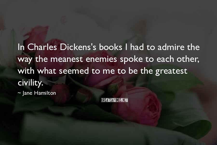 Jane Hamilton Sayings: In Charles Dickens's books I had to admire the way the meanest enemies spoke to