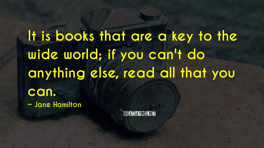 Jane Hamilton Sayings: It is books that are a key to the wide world; if you can't do