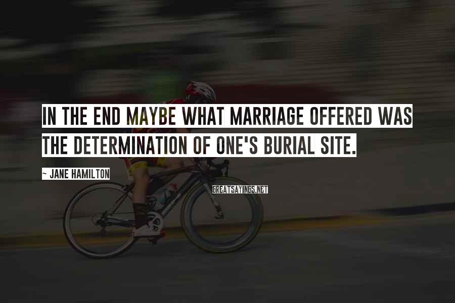 Jane Hamilton Sayings: In the end maybe what marriage offered was the determination of one's burial site.