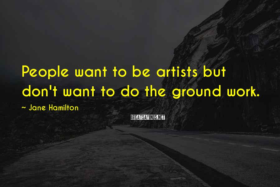 Jane Hamilton Sayings: People want to be artists but don't want to do the ground work.