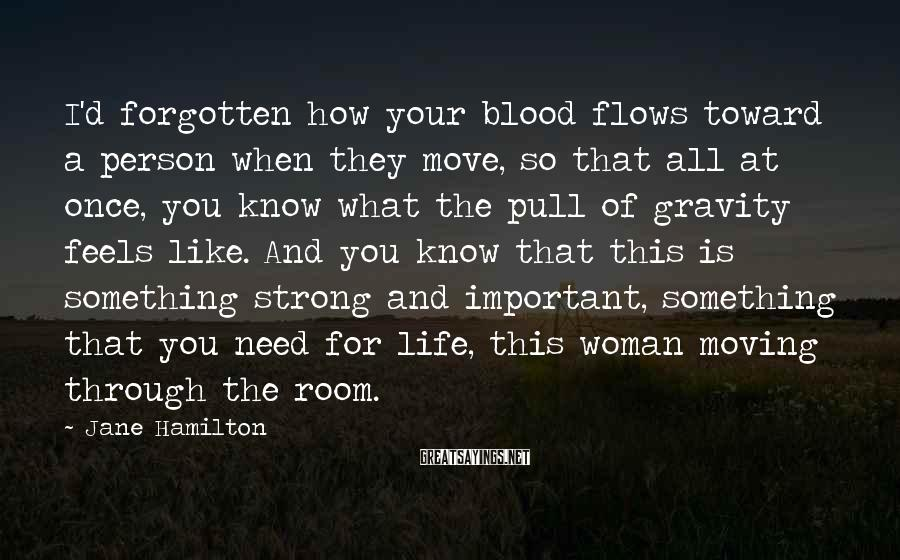 Jane Hamilton Sayings: I'd forgotten how your blood flows toward a person when they move, so that all