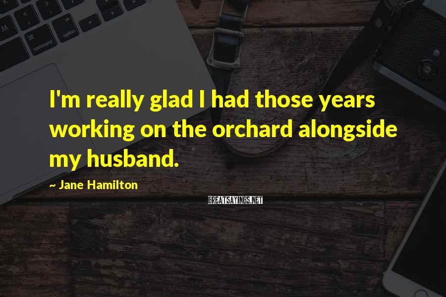 Jane Hamilton Sayings: I'm really glad I had those years working on the orchard alongside my husband.