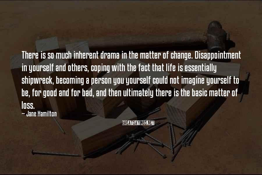 Jane Hamilton Sayings: There is so much inherent drama in the matter of change. Disappointment in yourself and