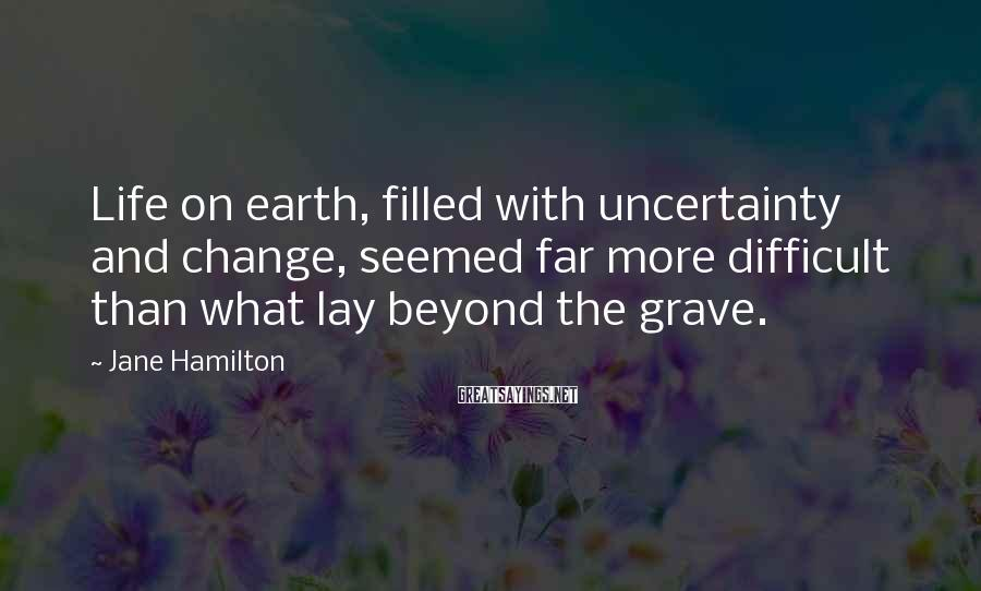 Jane Hamilton Sayings: Life on earth, filled with uncertainty and change, seemed far more difficult than what lay