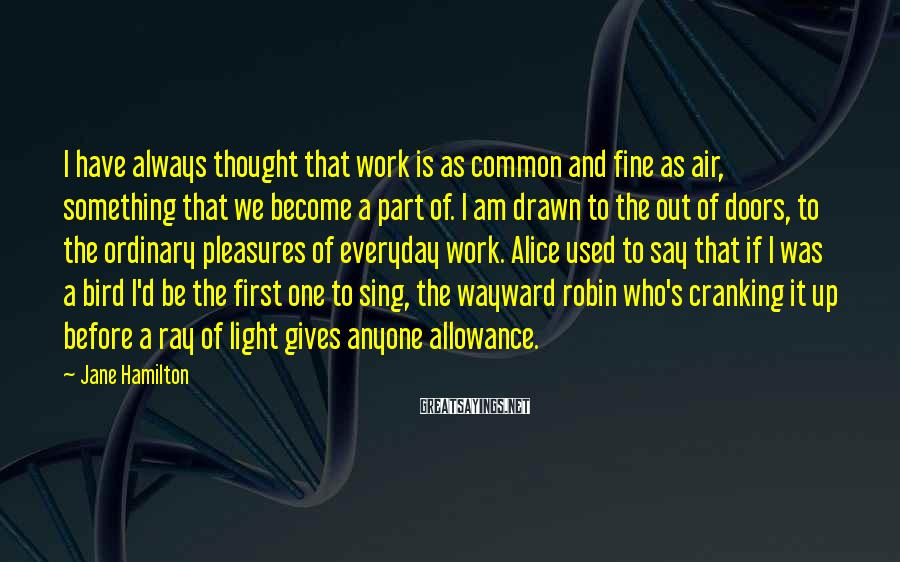 Jane Hamilton Sayings: I have always thought that work is as common and fine as air, something that
