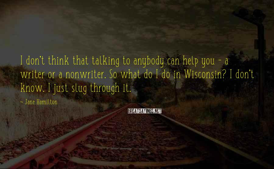 Jane Hamilton Sayings: I don't think that talking to anybody can help you - a writer or a