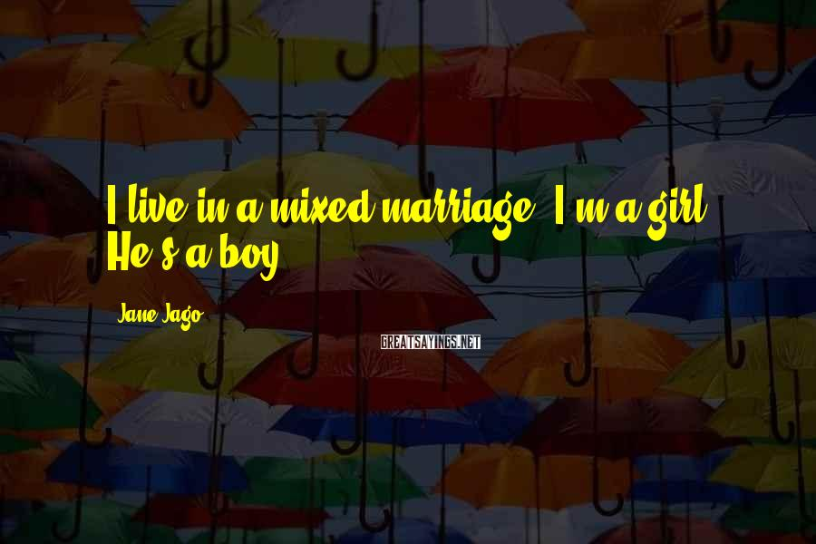 Jane Jago Sayings: I live in a mixed marriage. I'm a girl. He's a boy...