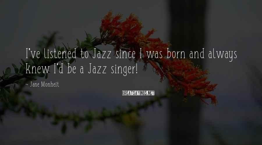Jane Monheit Sayings: I've listened to Jazz since I was born and always knew I'd be a Jazz
