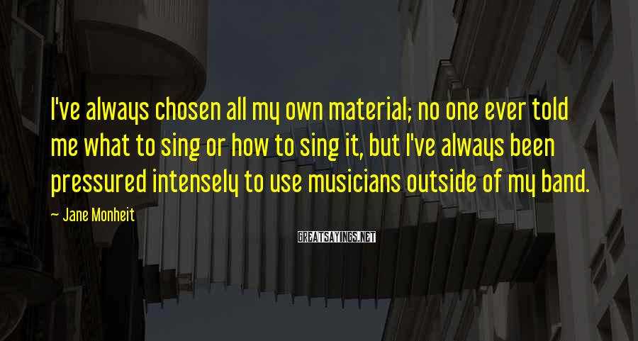 Jane Monheit Sayings: I've always chosen all my own material; no one ever told me what to sing