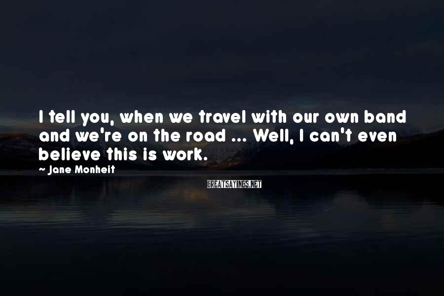 Jane Monheit Sayings: I tell you, when we travel with our own band and we're on the road