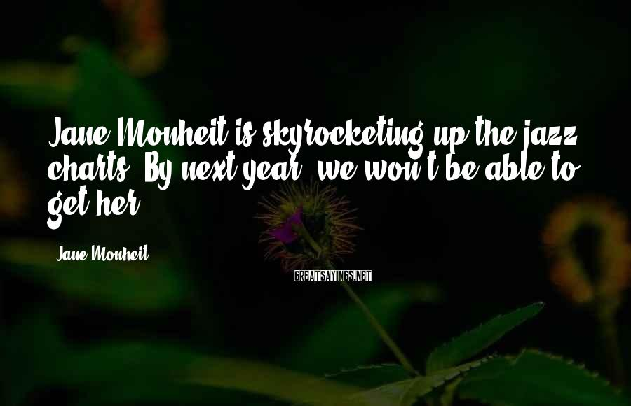 Jane Monheit Sayings: Jane Monheit is skyrocketing up the jazz charts. By next year, we won't be able