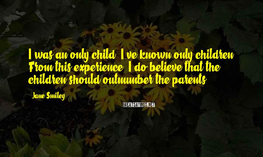 Jane Smiley Sayings: I was an only child. I've known only children. From this experience, I do believe