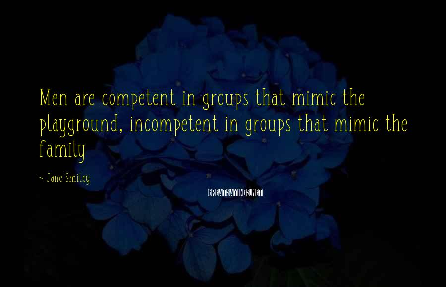 Jane Smiley Sayings: Men are competent in groups that mimic the playground, incompetent in groups that mimic the