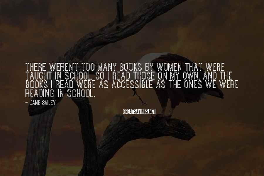 Jane Smiley Sayings: There weren't too many books by women that were taught in school, so I read